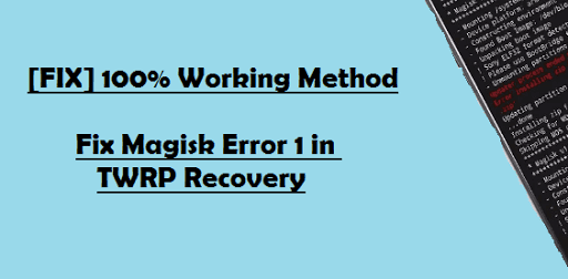 How to Fix Magisk Install Error 1 in TWRP Recovery